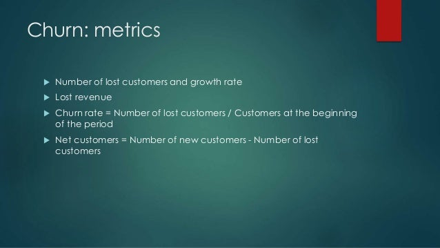 Churn: metrics  Number of lost customers and growth rate  Lost revenue  Churn rate = Number of lost customers / Custome...