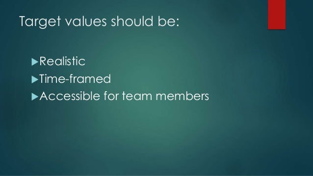 Target values should be: Realistic Time-framed Accessible for team members