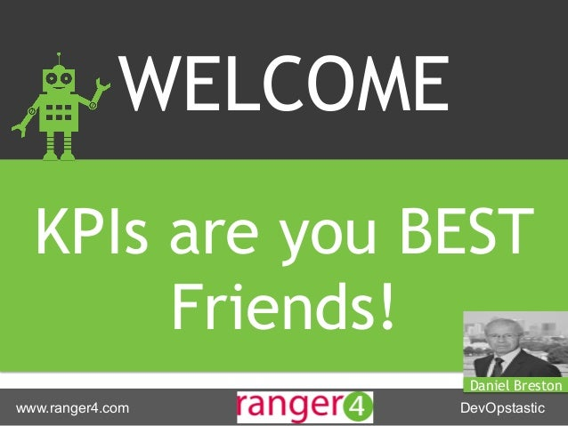 www.ranger4.com DevOpstastic WELCOME KPIs are you BEST Friends! Daniel Breston