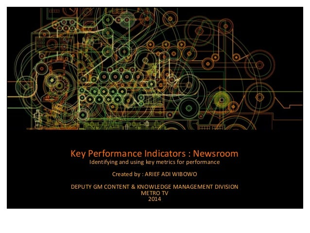 Key Performance Indicators : Newsroom  Identifying and using key metrics for performance  Created by : ARIEF ADI WIBOWO  D...
