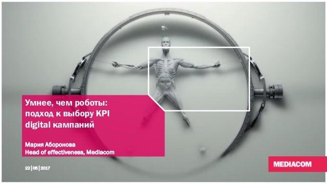 Умнее, чем роботы: подход к выбору KPI digital кампаний Мария Аборонова Head of effectiveness, Mediacom 22│05│2017