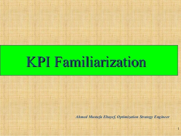 KPI FamiliarizationKPI Familiarization 1 Ahmed Mustafa Eltayef, Optimization Strategy Engineer
