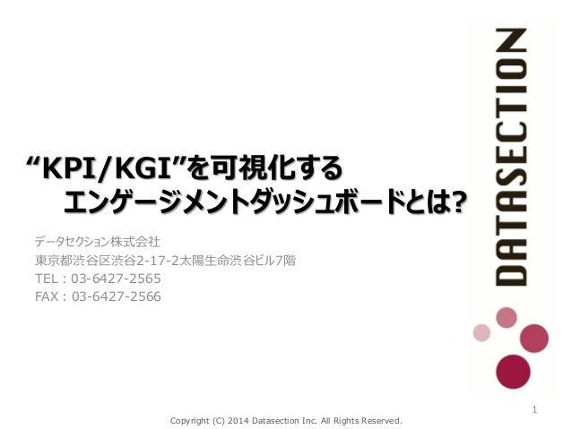 "Copyright (C) 2014 Datasection Inc. All Rights Reserved. ""KPI/KGI""を可視化する エンゲージメントダッシュボードとは? データセクション株式会社 東京都渋谷区渋谷2-17-2太陽生..."