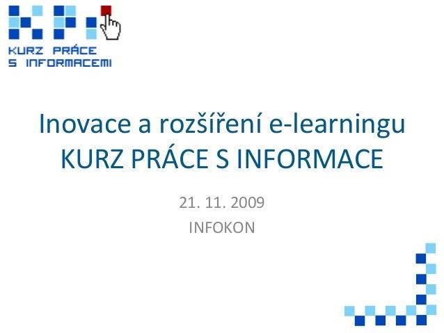 Inovace a rozšíření e-learningu KURZ PRÁCE S INFORMACE 21. 11. 2009 INFOKON