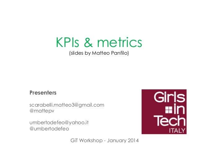 KPIs & metrics (slides by Matteo Panfilo)  Presenters scarabelli.matteo3@gmail.com @mattepv umbertodefeo@yahoo.it @umberto...