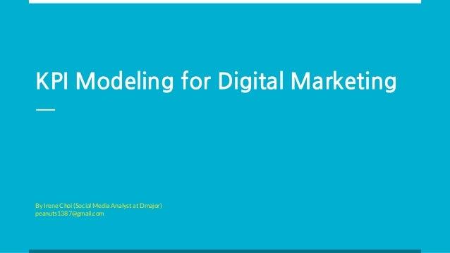 KPI Modeling for Digital Marketing By Irene Choi (Social Media Analyst at Dmajor) peanuts1387@gmail.com