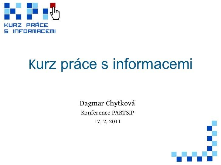 K urz práce s informacemi Dagmar Chytková Konference PARTSIP 17. 2. 2011