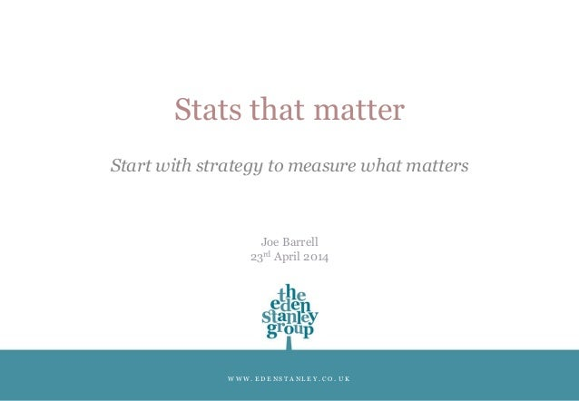 W W W . E D E N S T A N L E Y . C O . U K Stats that matter Start with strategy to measure what matters Joe Barrell 23rd A...