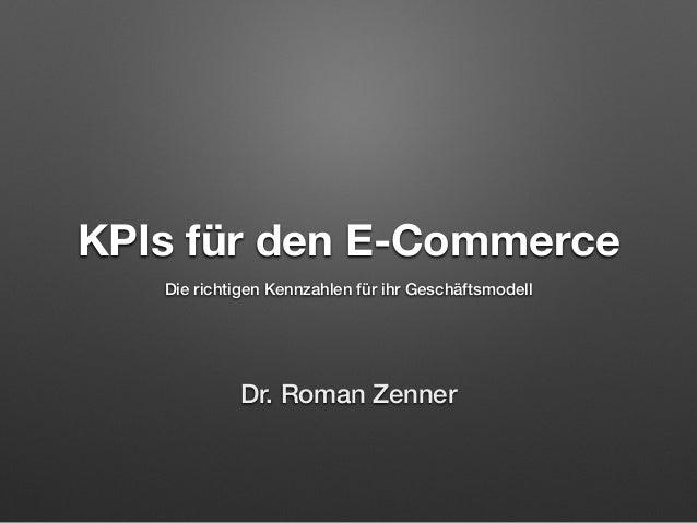 KPIs für den E-Commerce Die richtigen Kennzahlen für ihr Geschäftsmodell Dr. Roman Zenner
