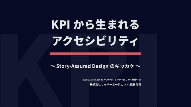 KPI から⽣まれる アクセシビリティ 株式会社サイバーエージェント 五藤 佑典 〜 Story-Assured Design のキッカケ 〜 2019.03.08 CA11Y #1 〜アクセシビリティはじめて物語〜 LT