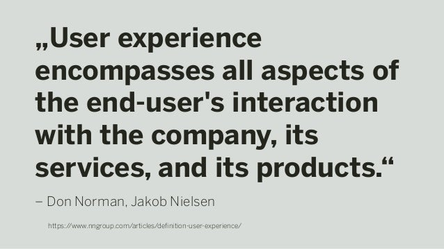 """""""User experience encompasses all aspects of the end-user's interaction with the company, its services, and its products."""" ..."""