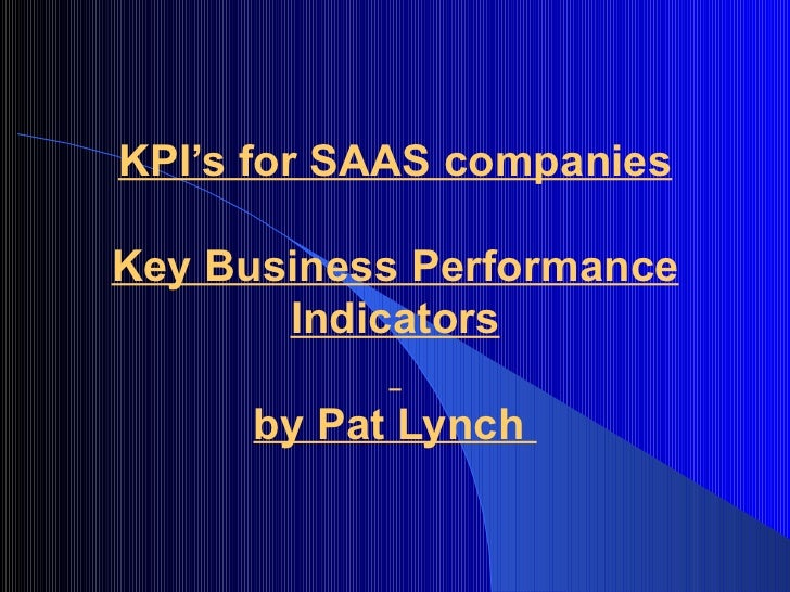 KPI's for SAAS companiesKey Business Performance       Indicators      by Pat Lynch