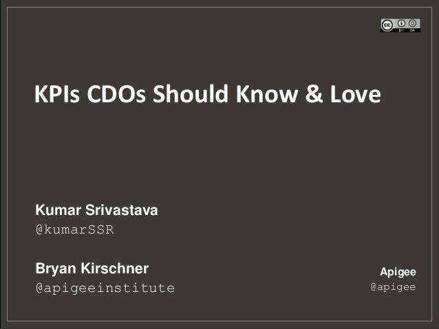 KPIs CDOs Should Know & Love  Kumar Srivastava @kumarSSR  Bryan Kirschner @apigeeinstitute  Apigee @apigee