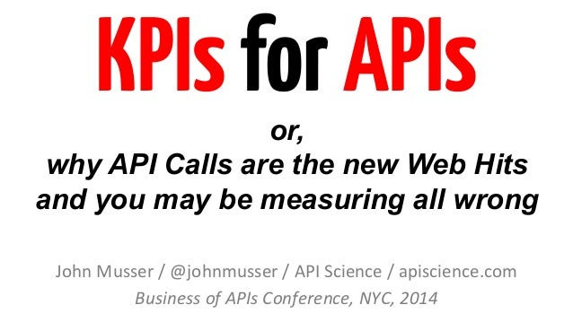 KPIs for APIs  or,  why API Calls are the new Web Hits  and you may be measuring all wrong  John  Musser  /  @johnmusser  ...