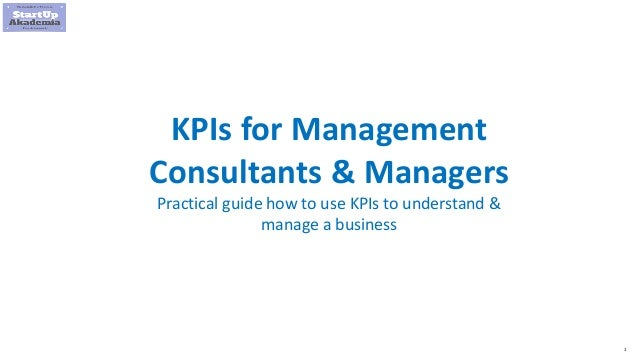 1 KPIs for Management Consultants & Managers Practical guide how to use KPIs to understand & manage a business