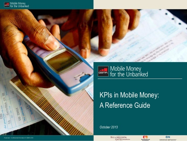 KPIs in Mobile Money: A Reference Guide October 2013 Restricted - Confidential Information © GSMA 2013