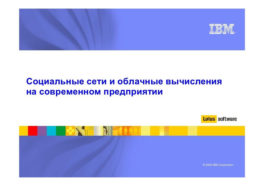 ®     Социальные сети и облачные вычисления на современном предприятии                                      © 2006 IBM Cor...