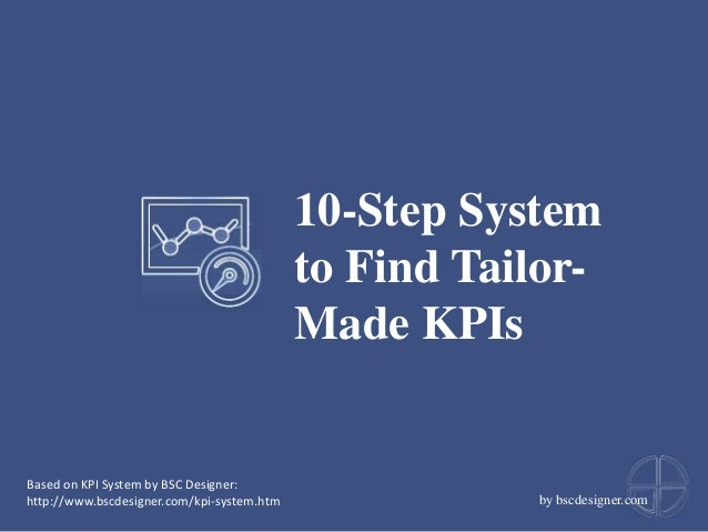10-Step System to Find Tailor- Made KPIs by bscdesigner.com Based on KPI System by BSC Designer: http://www.bscdesigner.co...