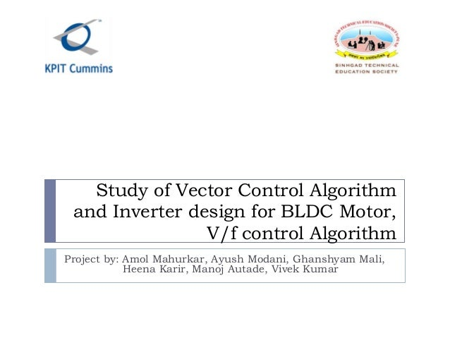Study of Vector Control Algorithm and Inverter design for BLDC Motor, V/f control Algorithm Project by: Amol Mahurkar, Ayu...