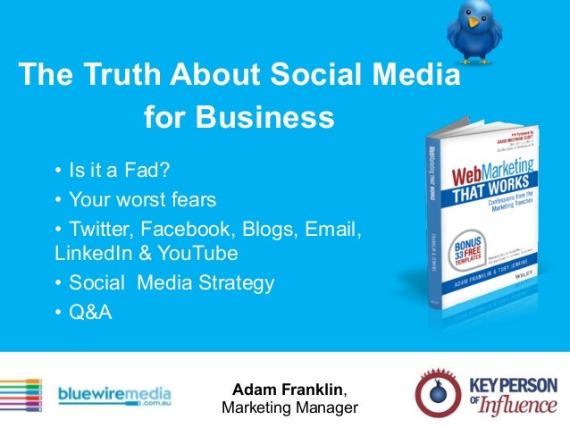 The Truth About Social Media for Business • Is it a Fad? • Your worst fears • Twitter, Facebook, Blogs, Email, LinkedIn & ...
