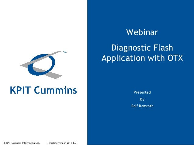 © KPIT Cummins Infosystems Ltd. Template version 2011.1.0 Webinar Diagnostic Flash Application with OTX Presented By Ralf ...