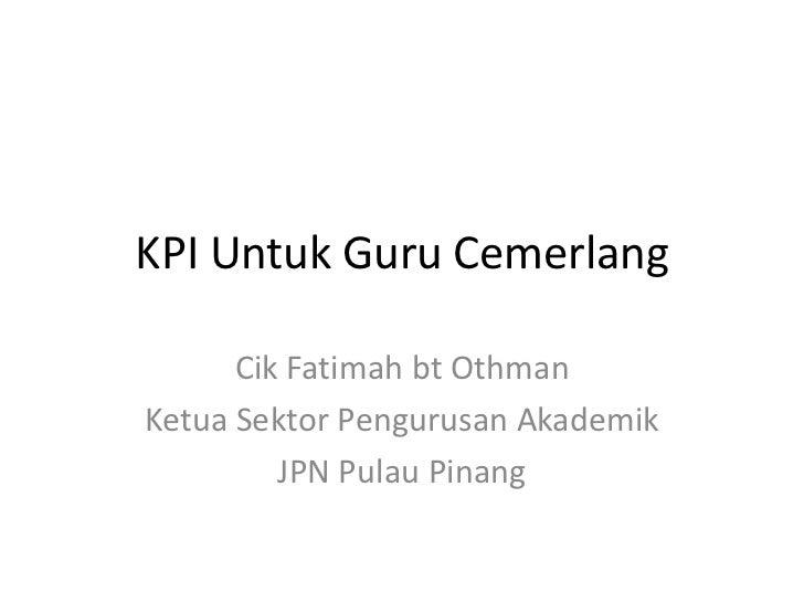KPI Untuk Guru Cemerlang<br />Cik Fatimah bt Othman<br />KetuaSektorPengurusanAkademik<br />JPN Pulau Pinang<br />