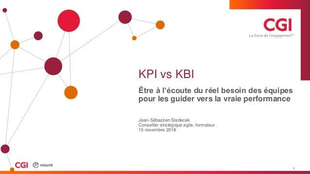 © 2018 Groupe CGI inc. KPI vs KBI Être à l'écoute du réel besoin des équipes pour les guider vers la vraie performance Jea...