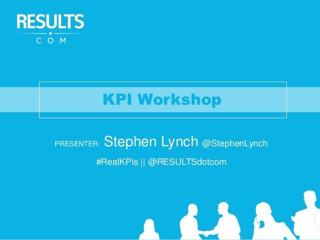 KPI Workshop PRESENTER: Stephen Lynch @StephenLynch #RealKPIs || @RESULTSdotcom