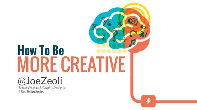 How To Be MORE CREATIVE @JoeZeoliSenior Website & Graphic Designer Miles Technologies