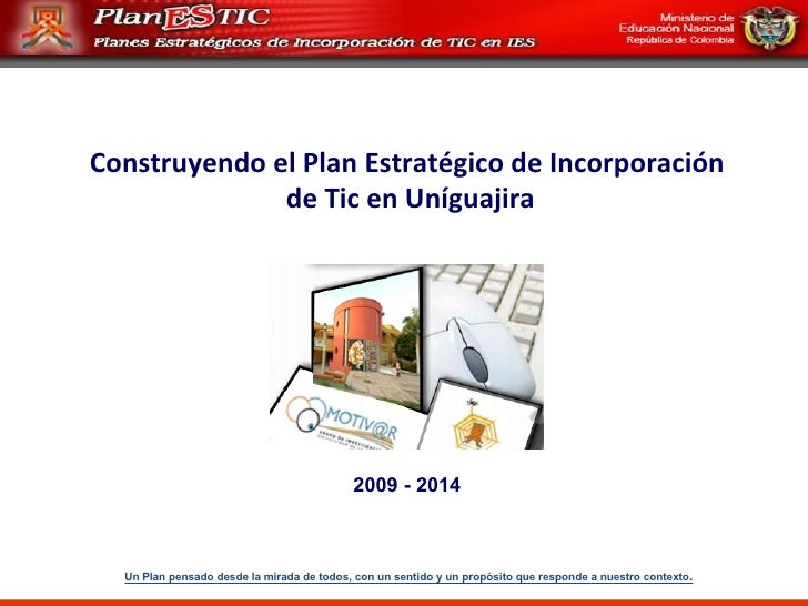 Construyendo el Plan Estratégico de Incorporación de Tic en Uníguajira 2009 - 2014 Un Plan pensado desde la mirada de todo...