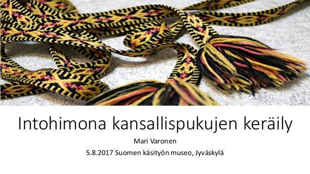 Intohimonakansallispukujenkeräily MariVaronen 5.8.2017Suomenkäsityönmuseo,Jyväskylä