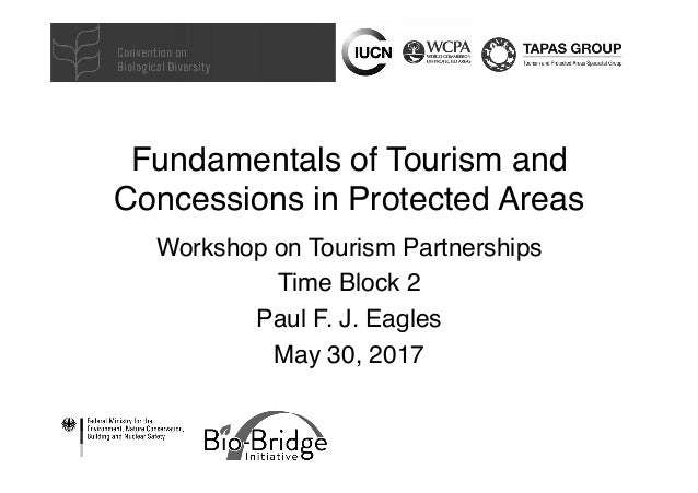 Fundamentals of Tourism and Concessions in Protected Areas Workshop on Tourism Partnerships Time Block 2 Paul F. J. Eagles...