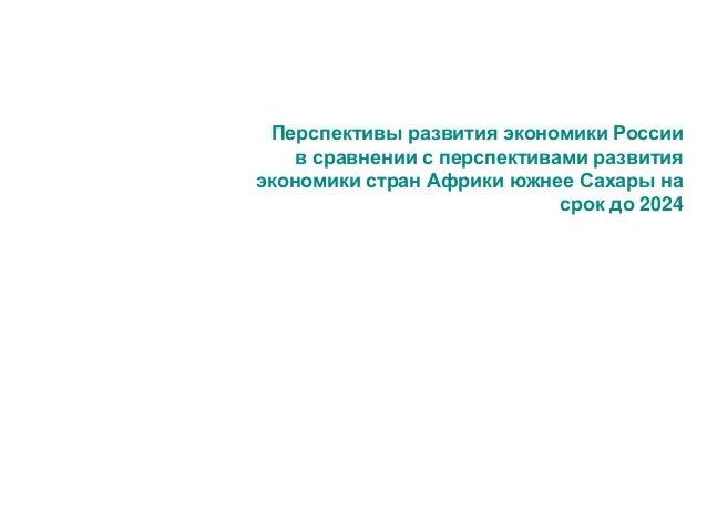 Перспективы развития экономики России в сравнении с перспективами развития экономики стран Африки южнее Сахары на срок до ...