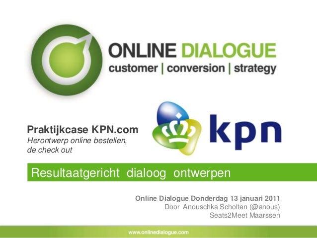 Praktijkcase KPN.com Herontwerp online bestellen, de check out Online Dialogue Donderdag 13 januari 2011 Door Anouschka Sc...