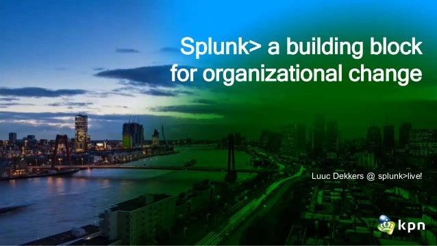 Splunk> a building block for organizational change Luuc Dekkers @ splunk>live!