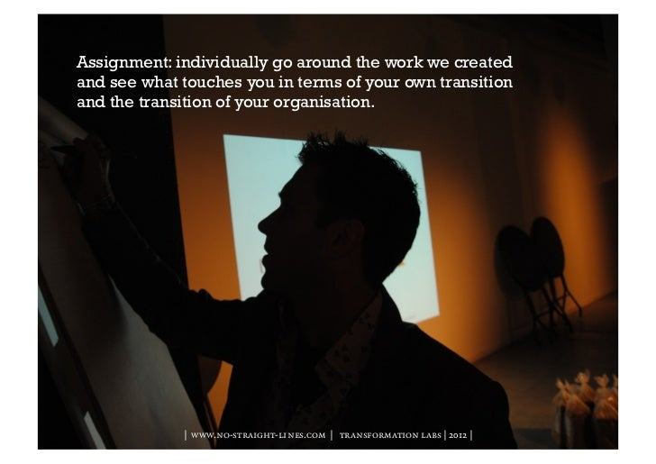 Assignment: individually go around the work we createdand see what touches you in terms of your own transitionand the tran...