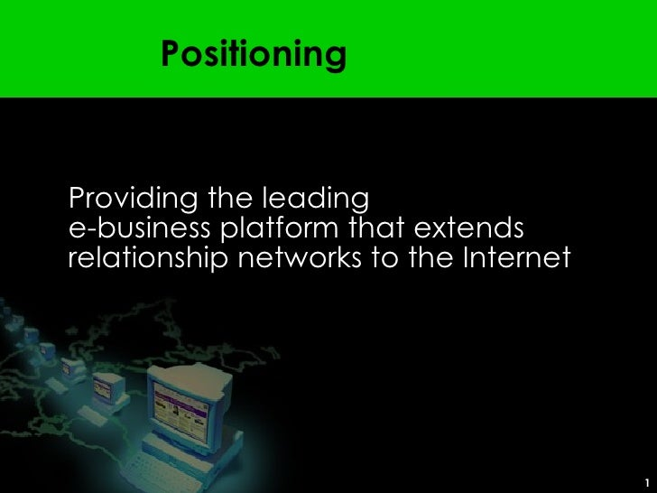 Positioning <ul><ul><li>Providing the leading  e-business platformthat extends relationship networks to the Internet </li...
