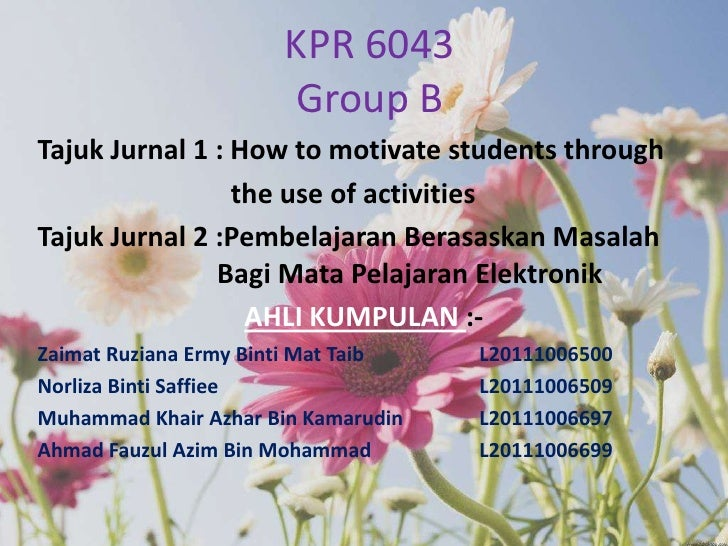 KPR 6043Group B<br />TajukJurnal 1 : How to motivate students through<br />       the use of activities<br />TajukJurnal...