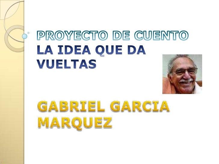 PROYECTO DE CUENTOLA IDEA QUE DA VUELTAS<br />GABRIEL GARCIA MARQUEZ<br />