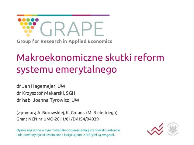 Group for Research in Applied Economics  Makroekonomiczne skutki reform systemu emerytalnego dr Jan Hagemejer, UW dr Krzys...