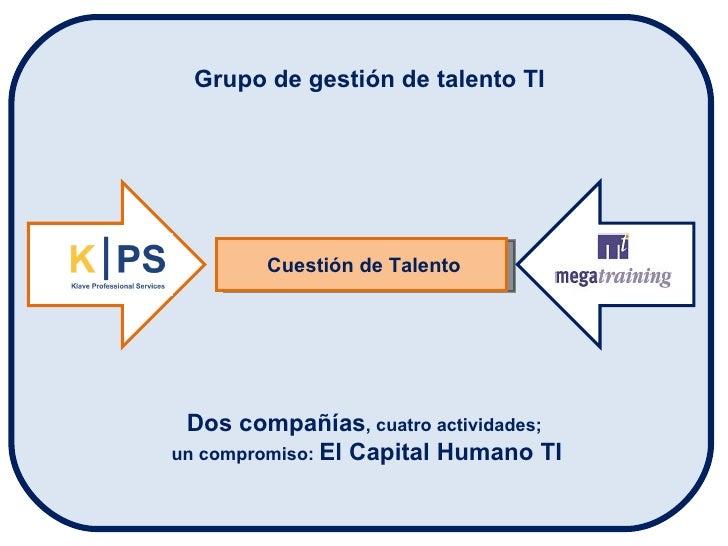 Cuestión de Talento Grupo de gestión de talento TI Dos compañías , cuatro actividades;  un compromiso:  El Capital Humano TI