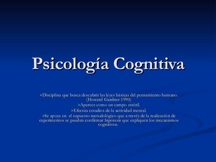 Psicología Cognitiva <ul><li>Disciplina que busca descubrir las leyes básicas del pensamiento humano.(Howard Gardner 1990)...