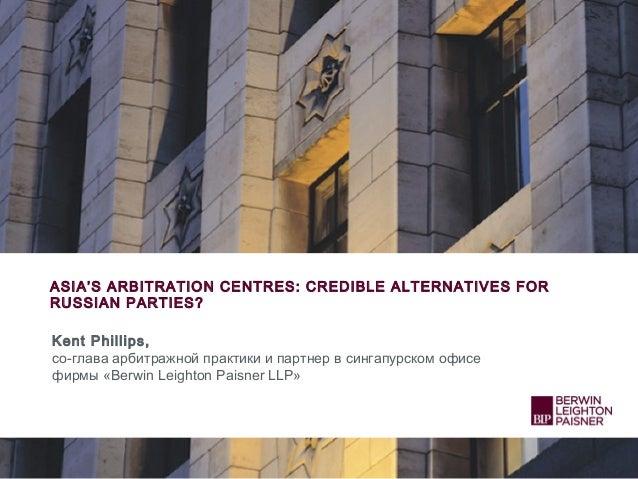 ASIA'S ARBITRATION CENTRES: CREDIBLE ALTERNATIVES FOR RUSSIAN PARTIES? Kent Phillips, со-глава арбитражной практики и парт...