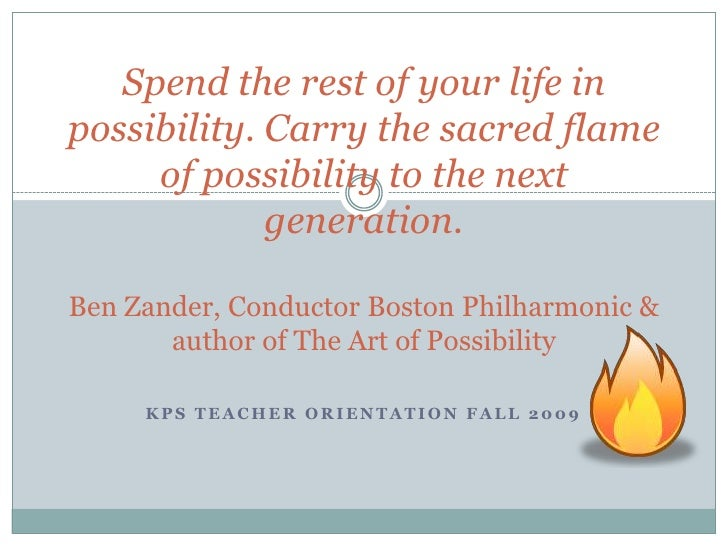 Spend the rest of your life in possibility. Carry the sacred flame of possibility to the next generation.Ben Zander, Condu...