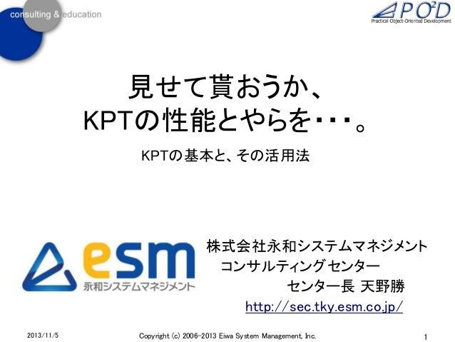見せて貰おうか、 KPTの性能とやらを・・・。 KPTの基本と、その活用法  株式会社永和システムマネジメント コンサルティングセンター センター長 天野勝 http://sec.tky.esm.co.jp/ 2013/11/5  Copyri...