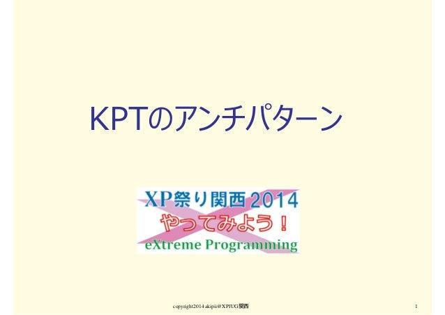 KPTのアンチパターン copyright2014 akipii@XPJUG関西 1