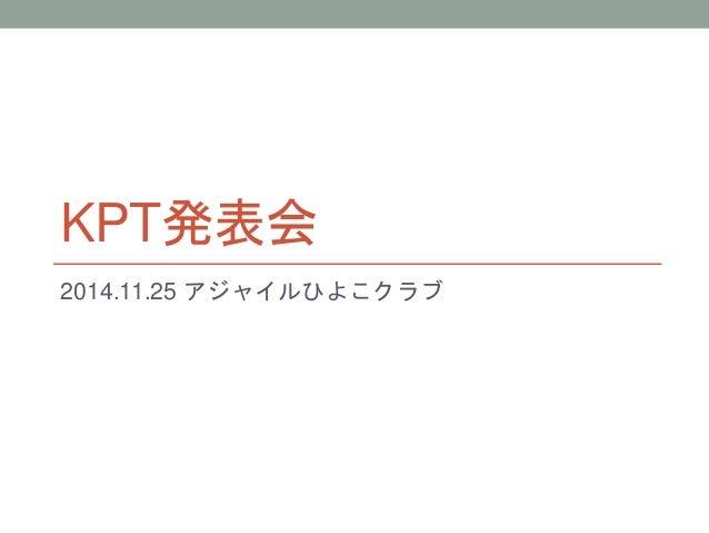 KPT発表会  2014.11.25 アジャイルひよこクラブ