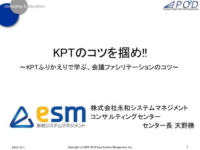 KPTのコツを掴め!! ~KPTふりかえりで学ぶ、会議ファシリテーションのコツ~ 2015/12/1 1Copyright (c) 2002-2015 Eiwa System Management, Inc. 株式会社永和システムマネジメント ...