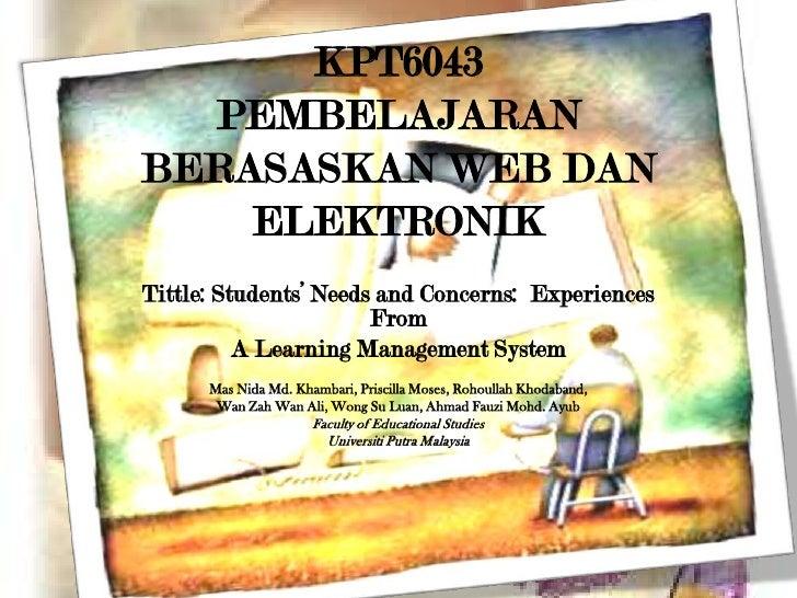 KPT6043PEMBELAJARAN BERASASKAN WEB DAN ELEKTRONIK<br />Tittle: Students' Needs and Concerns:  Experiences From <br />A Lea...