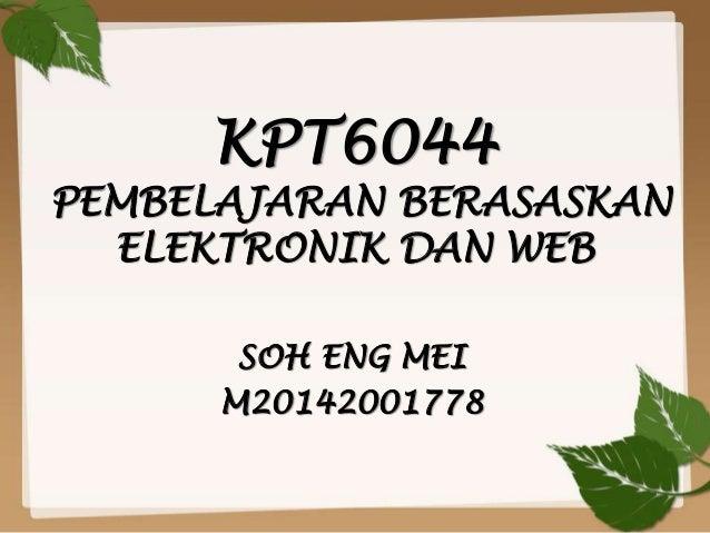 KPT6044 PEMBELAJARAN BERASASKAN ELEKTRONIK DAN WEB SOH ENG MEI M20142001778